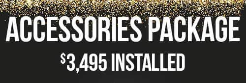 Accesories Package - Priced at $3495 plus tax Installed