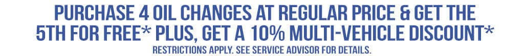 Purchase 4 oil changes at regular price & get the 5th for free* PLUS, get a 10% multi-vehicle discount* - Restrictions apply. See Service Advisor for details.