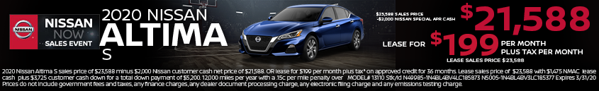 2020 Nissan Altima S sales price of $23,588 minus $2,000 Nissan customer cash net price of $21,588. OR lease for $199 per month plus tax* on approved credit for 36 months. Lease sales price of $23,588 with $1,475 NMAC lease cash plus $3,725 customer cash down for a total down payment of $5,200. 12,000 miles per year with a .15c per mile penalty over MODEL# 13110 Stk/Id N49985-1N4BL4BV4LC185873 N5005-1N4BL4BV3LC185377 Expires 3/31/20 Prices do not include government fees and taxes, any finance charges, any dealer document processing charge, any electronic filing charge and any emissions testing charge.
