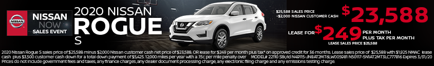 2020 Nissan Rogue S sales price of $25,588 minus $2,000 Nissan customer cash net price of $23,588. OR lease for $249 per month plus tax* on approved credit for 36 months. Lease sales price of $25,588 with $1,925 NMAC lease cash plus $3,500 customer cash down for a total down payment of $5,425. 12,000 miles per year with a .15c per mile penalty over MODEL# 22110 Stk/Id N49115-JN8AT2MT6LW005981 N50117-5N1AT2MT3LC777816 Expires 3/31/20 Prices do not include government fees and taxes, any finance charges, any dealer document processing charge, any electronic filing charge and any emissions testing charge.