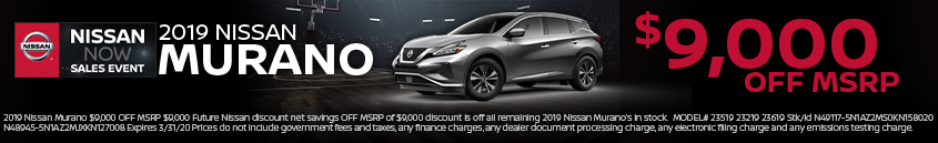 2019 Nissan Murano $9,000 OFF MSRP $9,000 Future Nissan discount net savings OFF MSRP of $9,000 discount is off all remaining 2019 Nissan Murano's in stock. MODEL# 23519 23219 23619 Stk/Id N49117-5N1AZ2MS0KN158020 N48945- 5N1AZ2MJXKN127008 Expires 3/31/20 Prices do not include government fees and taxes, any finance charges, any dealer document processing charge, any electronic filing charge and any emissions testing charge.