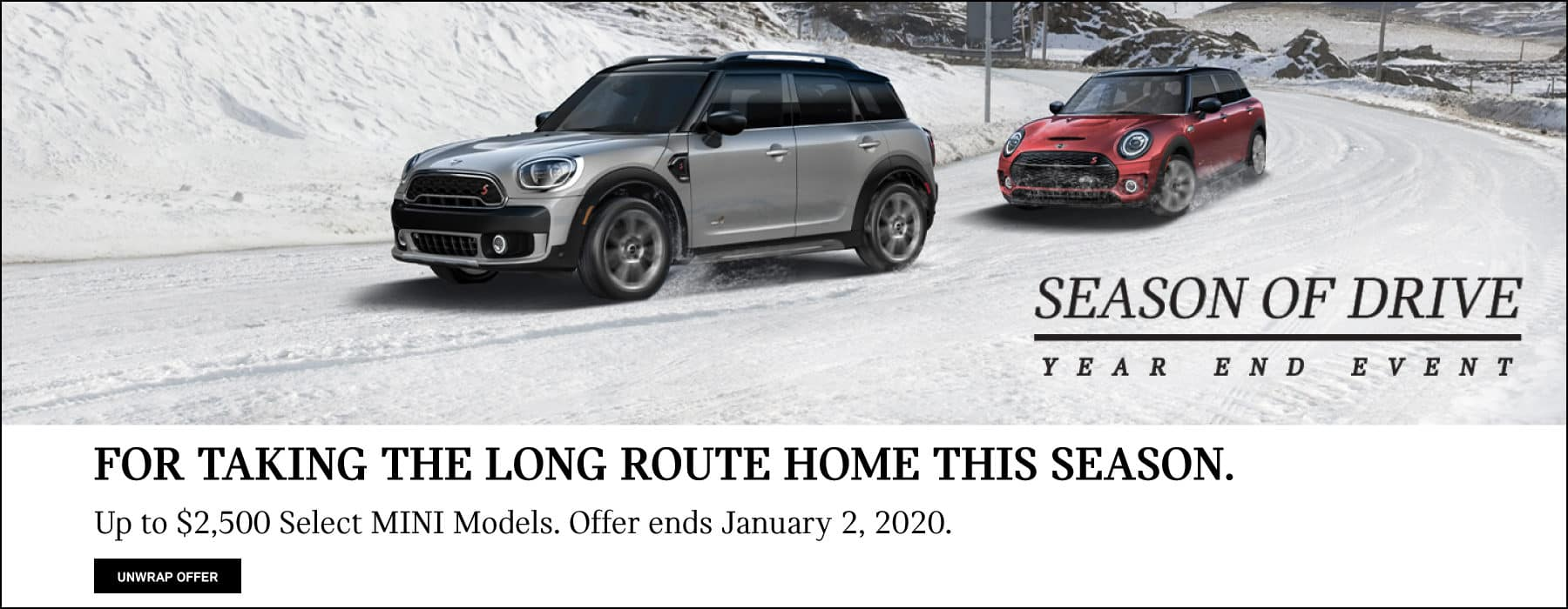 FOR TAKING THE LONG ROUTE HOME THIS SEASON. Up to $2,500 off Select MINI Models. Offer ends January 2, 2020. Click to unwrap offer.