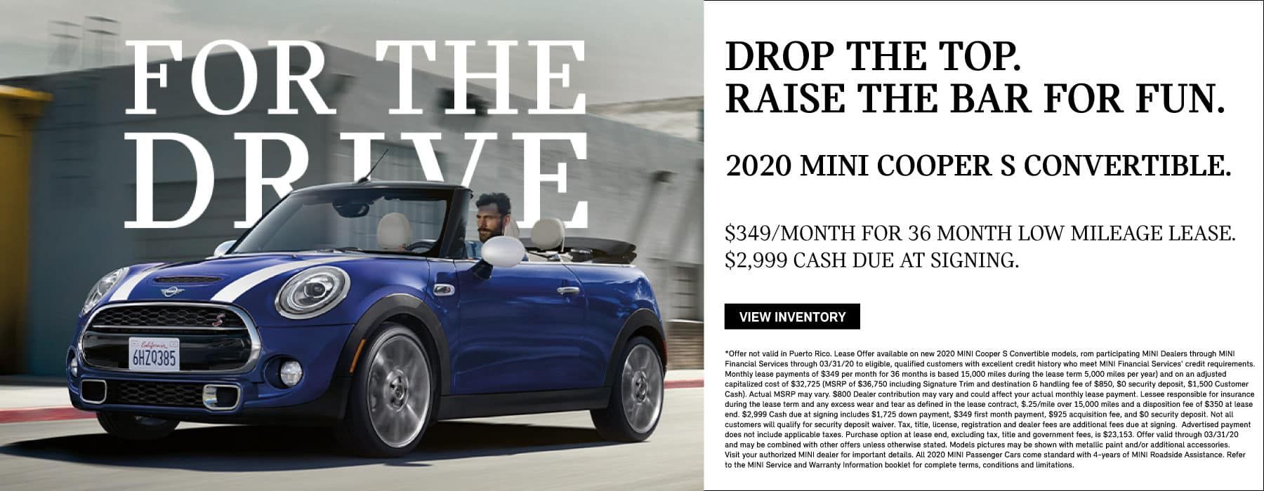 DROP THE TOP. RAISE THE BAR FOR FUN. 2020 MINI Cooper S Convertible. $349/month for 36 month low mileage lease. $2,999 cash due at signing. Click to view inventory.