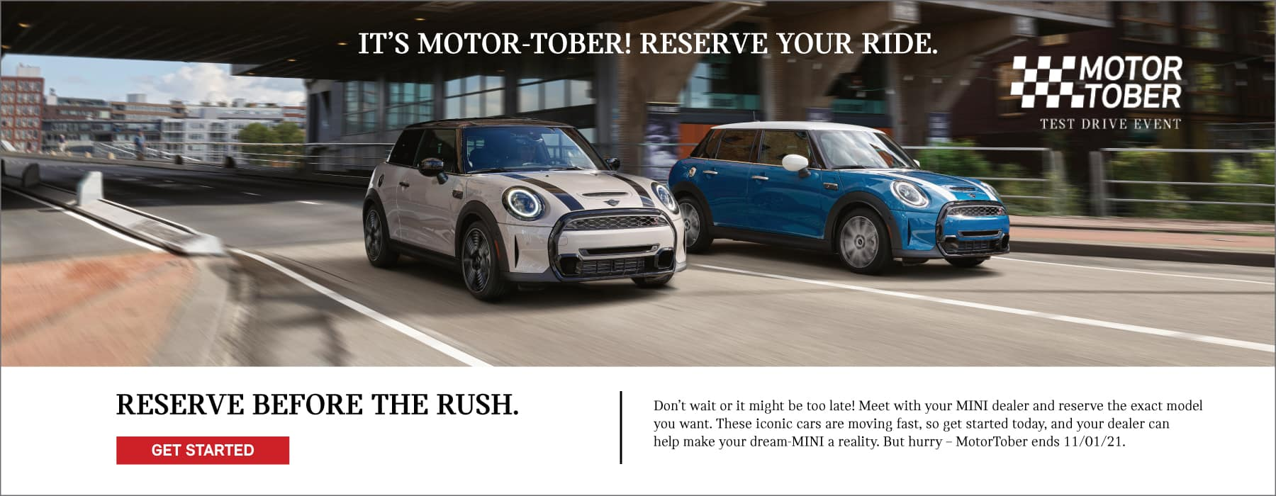 IT'S MOTOR-TOBER! RESERVE YOUR RIDE BEFORE THE RUSH. Don't wait or it might be too late! Meet with your MINI dealer and reserve the exact model you want. These iconic cars are moving fast, so get started today, and your dealer can help make your dream-MINI a reality. But hurry – MotorTober ends 11/01/2021.