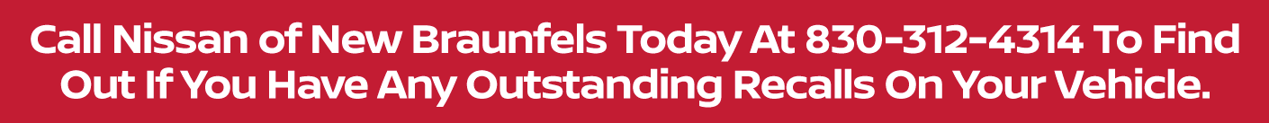Call Nissan of New Braunfels Today At 833-731-3924 To Find Out If You Have Any Outstanding Recalls On Your Vehicle.