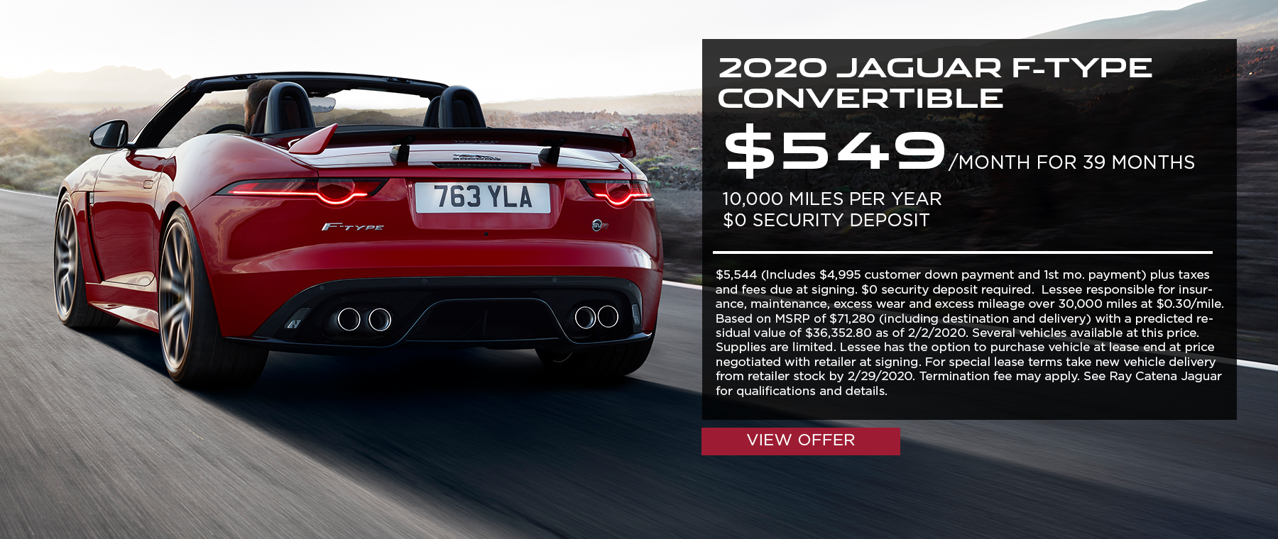 2020 Jaguar F-TYPE Convertible · $549/mo. · 39 mos. · 10,000 miles per year  $5,544 (Includes $4,995 customer down payment and 1st mo. payment) plus taxes and fees due at signing. $0 security deposit required.  Lessee responsible for insurance, maintenance, excess wear and excess mileage over 30,000 miles at $0.30/mile. Based on MSRP of $71,280 (including destination and delivery) with a predicted residual value of $36,352.80 as of 2/2/2020. Several vehicles available at this price. Supplies are limited. Lessee has the option to purchase vehicle at lease end at price negotiated with retailer at signing. For special lease terms take new vehicle delivery from retailer stock by 2/29/2020. Termination fee may apply. See Ray Catena Jaguar for qualifications and details.  Click to view offer. Red F-TYPE on highway