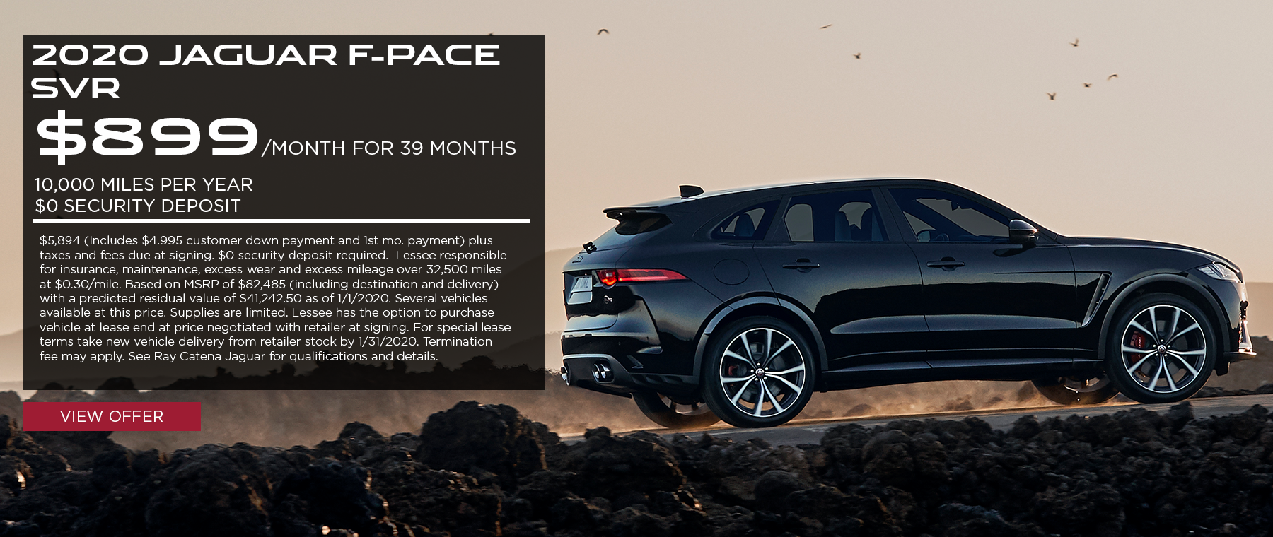 2020 Jaguar F-PACE SVR· $899/mo. · 39 mos. · 10,000 miles per year  $5,894 (Includes $4.995 customer down payment and 1st mo. payment) plus taxes and fees due at signing. $0 security deposit required.  Lessee responsible for insurance, maintenance, excess wear and excess mileage over 32,500 miles at $0.30/mile. Based on MSRP of $82,485 (including destination and delivery) with a predicted residual value of $41,242.50 as of 1/1/2020. Several vehicles available at this price. Supplies are limited. Lessee has the option to purchase vehicle at lease end at price negotiated with retailer at signing. For special lease terms take new vehicle delivery from retailer stock by 1/31/2020. Termination fee may apply. See Ray Catena Jaguar for qualifications and details. Click to view offer. Black F-PACE SVR on rocky road