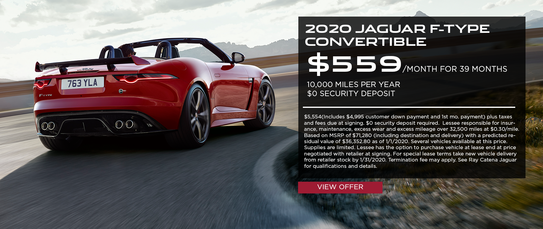 2020 Jaguar F-TYPE Conv · $559/mo. · 39 mos. · 10,000 miles per year  $5,554(Includes $4,995 customer down payment and 1st mo. payment) plus taxes and fees due at signing. $0 security deposit required.  Lessee responsible for insurance, maintenance, excess wear and excess mileage over 32,500 miles at $0.30/mile. Based on MSRP of $71,280 (including destination and delivery) with a predicted residual value of $36,352.80 as of 1/1/2020. Several vehicles available at this price. Supplies are limited. Lessee has the option to purchase vehicle at lease end at price negotiated with retailer at signing. For special lease terms take new vehicle delivery from retailer stock by 1/31/2020. Termination fee may apply. See Ray Catena Jaguar for qualifications and details. Click to view offer. Red F-TYPE Convertible rear on sunny highway.