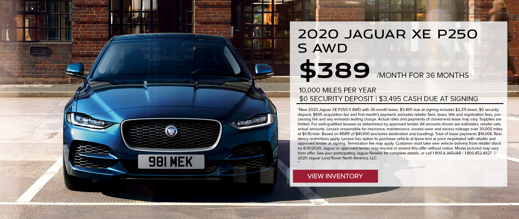 2020 JAGUAR XE P250 S AWD. $389 PER MONTH. 36 MONTH LEASE TERM. $3,495 CASH DUE AT SIGNING. $0 SECURITY DEPOSIT. 10,000 MILES PER YEAR. EXCLUDES RETAILER FEES, TAXES, TITLE AND REGISTRATION FEES, PROCESSING FEE AND ANY EMISSION TESTING CHARGE. OFFER ENDS 8/31/2020.