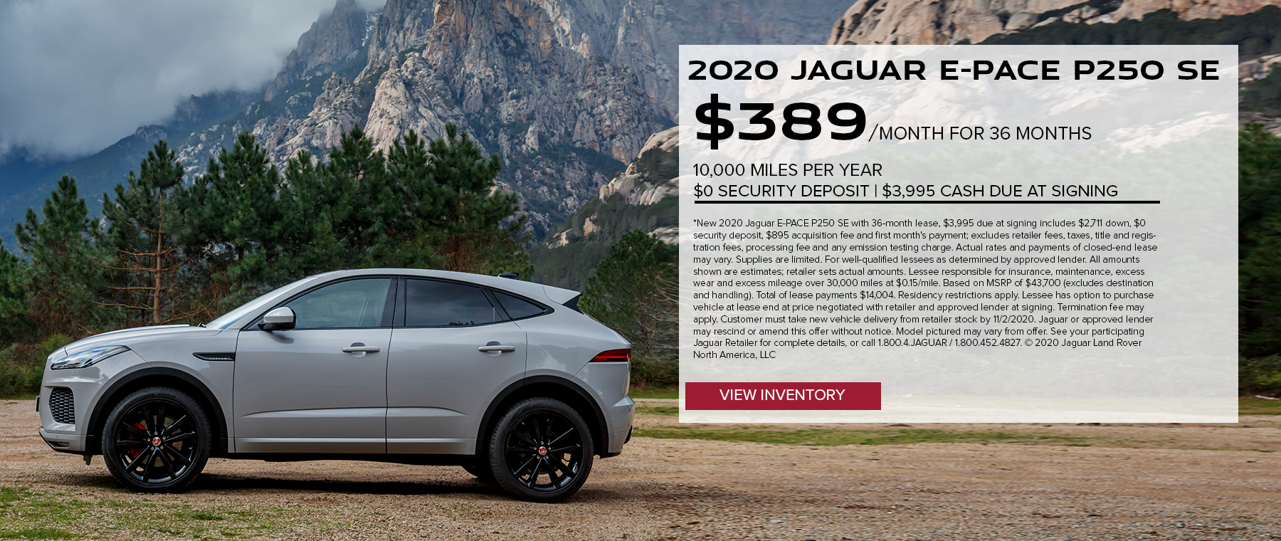 2020 JAGUAR E-PACE P250 SE. $389 PER MONTH. 36 MONTH LEASE TERM. $3,995 CASH DUE AT SIGNING. $0 SECURITY DEPOSIT. 10,000 MILES PER YEAR. EXCLUDES RETAILER FEES, TAXES, TITLE AND REGISTRATION FEES, PROCESSING FEE AND ANY EMISSION TESTING CHARGE. OFFER ENDS 11/2/2020.