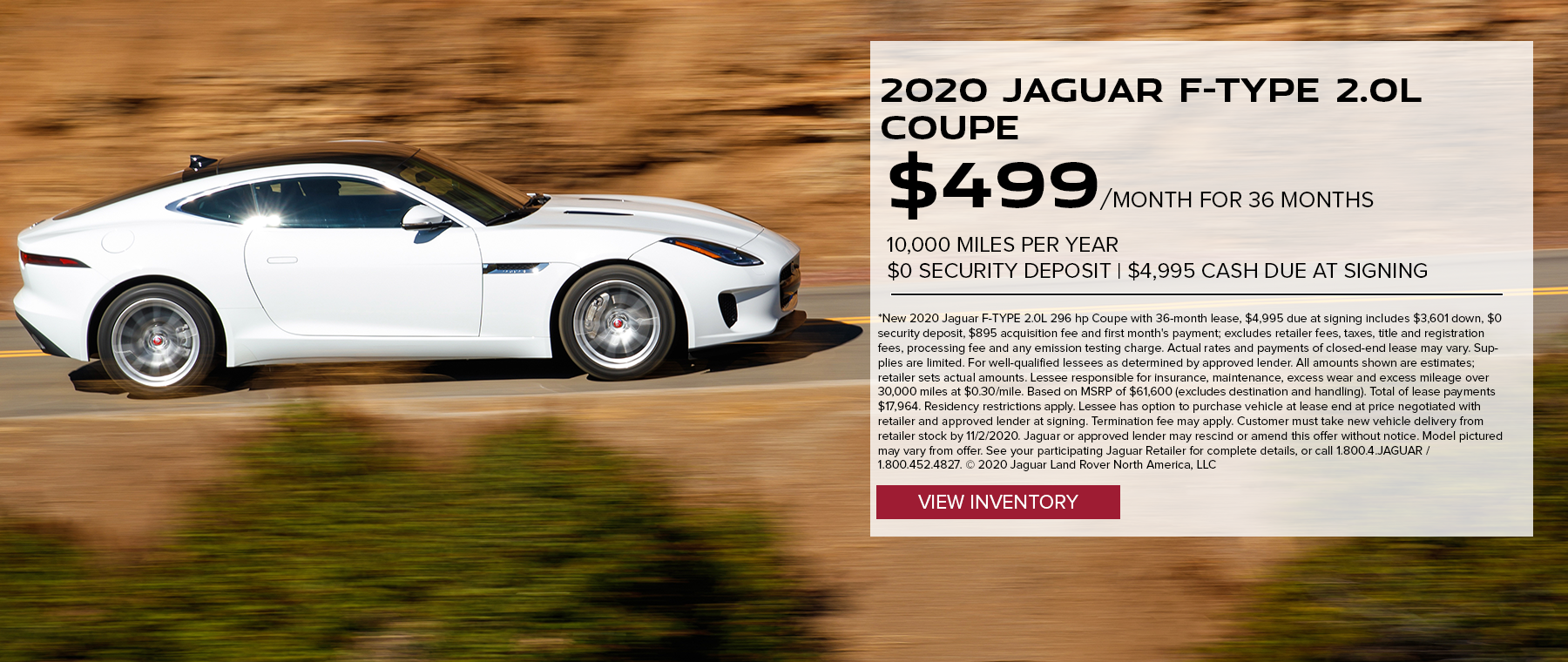 2020 JAGUAR F-TYPE 2.0L 296 HP COUPE. $499 PER MONTH. 36 MONTH LEASE TERM. $4,995 CASH DUE AT SIGNING. $0 SECURITY DEPOSIT. 10,000 MILES PER YEAR. EXCLUDES RETAILER FEES, TAXES, TITLE AND REGISTRATION FEES, PROCESSING FEE AND ANY EMISSION TESTING CHARGE. OFFER ENDS 11/2/2020.