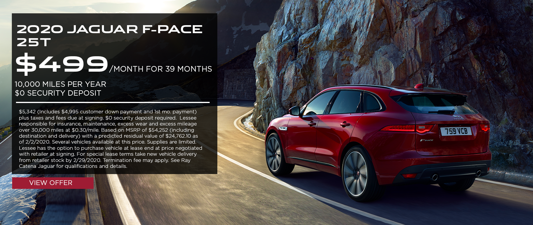 2020 Jaguar F-PACE 25t · $499/mo. · 39 mos. · 10,000 miles per year  $5,342 (Includes $4,995 customer down payment and 1st mo. payment) plus taxes and fees due at signing. $0 security deposit required.  Lessee responsible for insurance, maintenance, excess wear and excess mileage over 30,000 miles at $0.30/mile. Based on MSRP of $54,252 (including destination and delivery) with a predicted residual value of $24,762.10 as of 2/2/2020. Several vehicles available at this price. Supplies are limited. Lessee has the option to purchase vehicle at lease end at price negotiated with retailer at signing. For special lease terms take new vehicle delivery from retailer stock by 2/29/2020. Termination fee may apply. See Ray Catena Jaguar for qualifications and details. Click to view offer. Rear of red F-PACE on highway along mountain