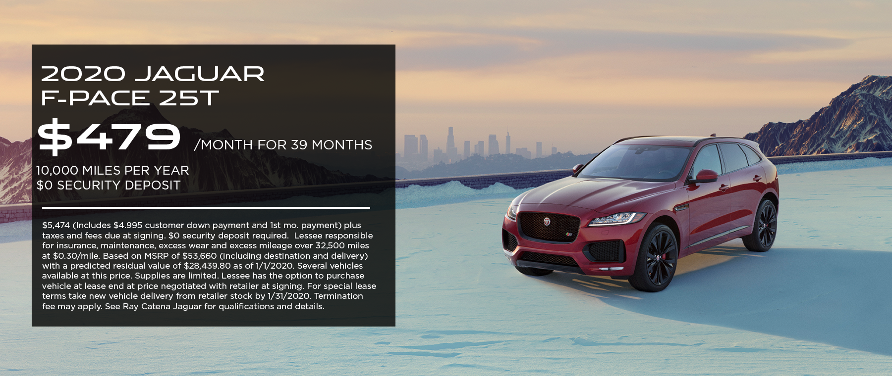 2020 Jaguar F-PACE 25t· $479/mo. · 39 mos. · 10,000 miles per year  $5,474 (Includes $4.995 customer down payment and 1st mo. payment) plus taxes and fees due at signing. $0 security deposit required.  Lessee responsible for insurance, maintenance, excess wear and excess mileage over 32,500 miles at $0.30/mile. Based on MSRP of $53,660 (including destination and delivery) with a predicted residual value of $28,439.80 as of 1/1/2020. Several vehicles available at this price. Supplies are limited. Lessee has the option to purchase vehicle at lease end at price negotiated with retailer at signing. For special lease terms take new vehicle delivery from retailer stock by 1/31/2020. Termination fee may apply. See Ray Catena Jaguar for qualifications and details. Click to view offer. Red F-PACE on snowy ground with city far in the background.