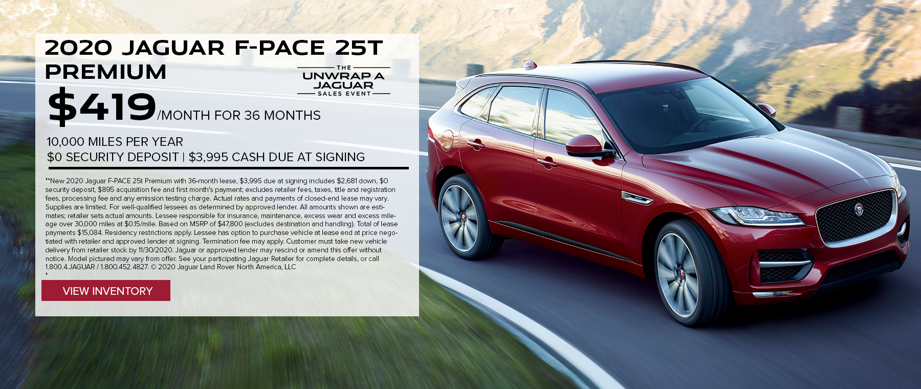 2020 JAGUAR F-PACE 25T PREMIUM. $419 PER MONTH. 36 MONTH LEASE TERM. $3,995 CASH DUE AT SIGNING. $0 SECURITY DEPOSIT. 10,000 MILES PER YEAR. EXCLUDES RETAILER FEES, TAXES, TITLE AND REGISTRATION FEES, PROCESSING FEE AND ANY EMISSION TESTING CHARGE. OFFER ENDS 11/30/2020.