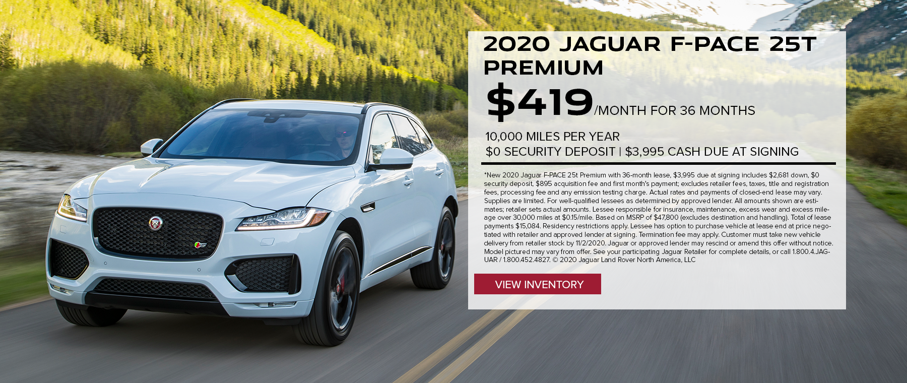 2020 JAGUAR F-PACE 25T PREMIUM. $419 PER MONTH. 36 MONTH LEASE TERM. $3,995 CASH DUE AT SIGNING. $0 SECURITY DEPOSIT. 10,000 MILES PER YEAR. EXCLUDES RETAILER FEES, TAXES, TITLE AND REGISTRATION FEES, PROCESSING FEE AND ANY EMISSION TESTING CHARGE. OFFER ENDS 11/2/2020.