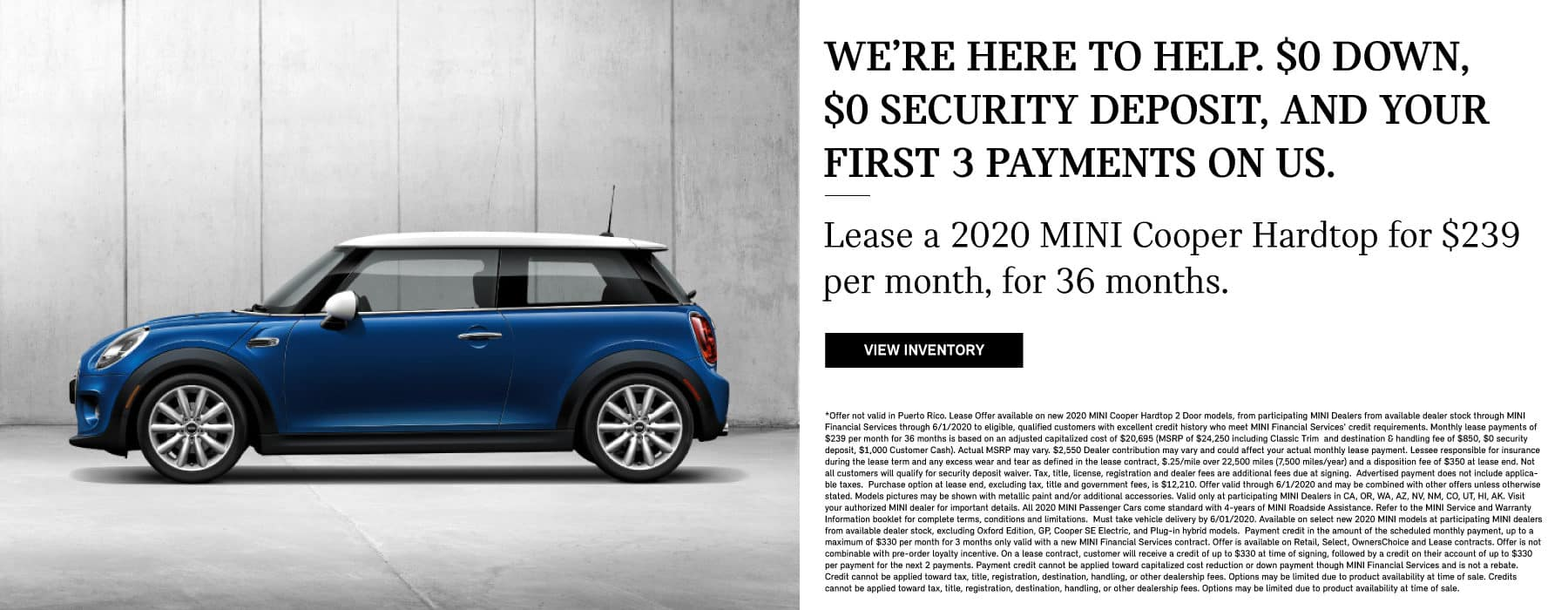 We are here to help $0 down, $0 Security deposit, and your first 3 payments on us. Lease a 2020 MINI Cooper Hardtop for $239 per month, for 36 months. View Inventory