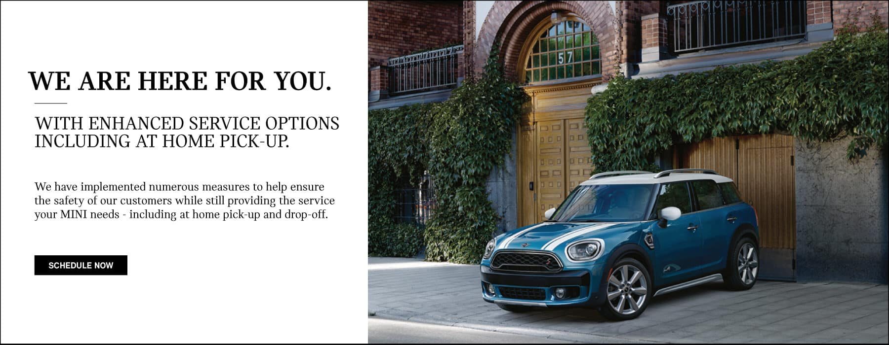 We are here for you. With Enhanced service optoins including at home pick-up. We have implemented numerous measures to help ensure the safety of our customers while still providing the service your MINI needs - including at home pick up and drop off. Schedule now button. Blue MINI Cooper S Countryman All4 parked in driveway.